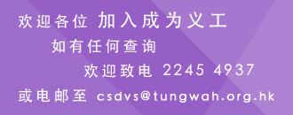 欢迎各位加入成为志愿者,如有任何查询,欢迎致电22454937或电邮至csdvs@tungwah.org.hk
